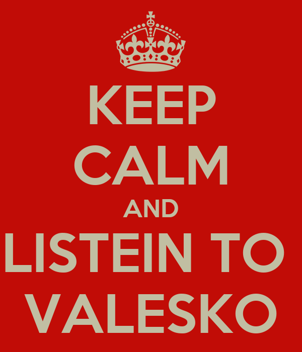 KEEP CALM AND LISTEIN TO  VALESKO