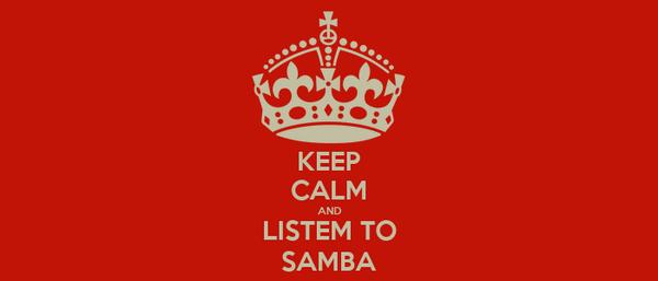 KEEP CALM AND LISTEM TO SAMBA