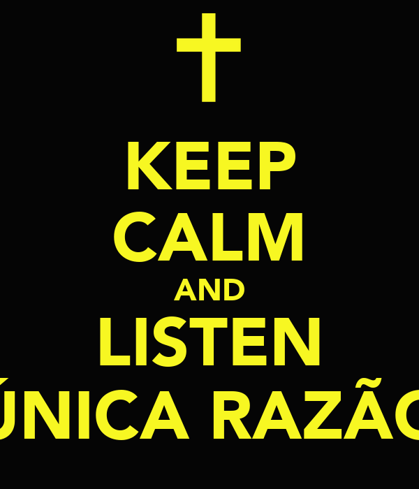 KEEP CALM AND LISTEN ÚNICA RAZÃO