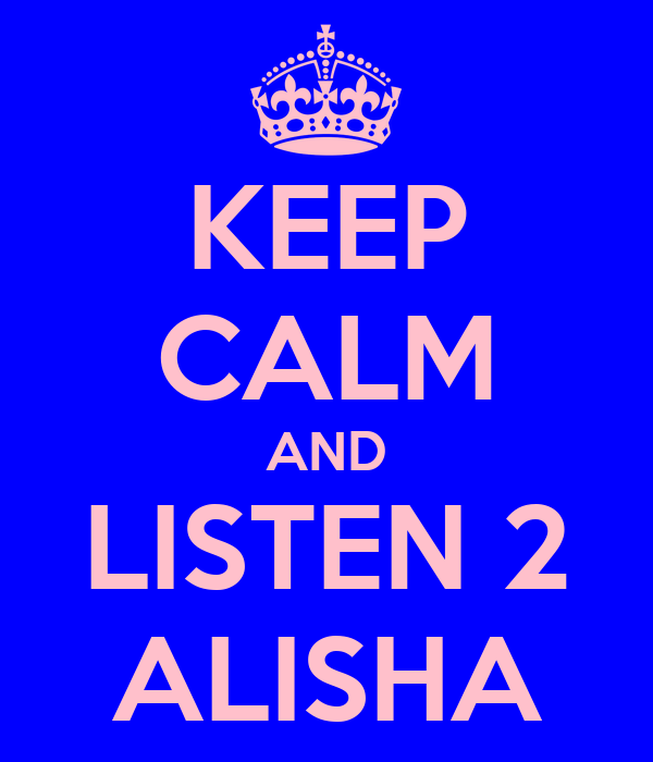 KEEP CALM AND LISTEN 2 ALISHA