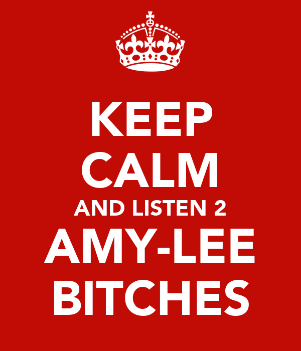 KEEP CALM AND LISTEN 2 AMY-LEE BITCHES