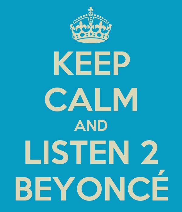 KEEP CALM AND LISTEN 2 BEYONCÉ