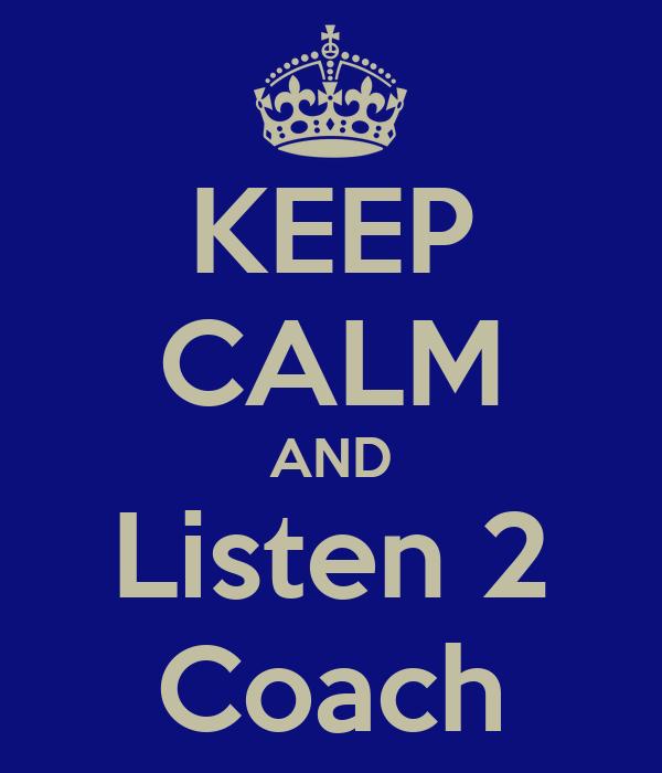 KEEP CALM AND Listen 2 Coach