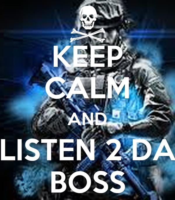 KEEP CALM AND LISTEN 2 DA BOSS