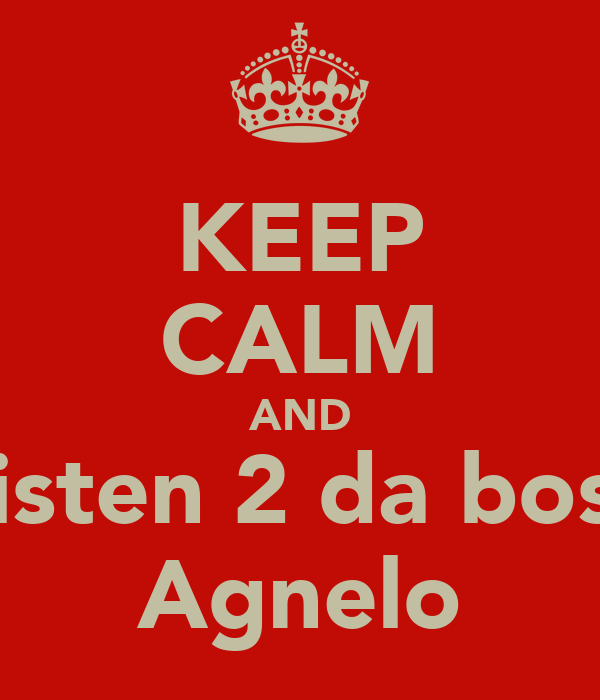 KEEP CALM AND Listen 2 da boss Agnelo