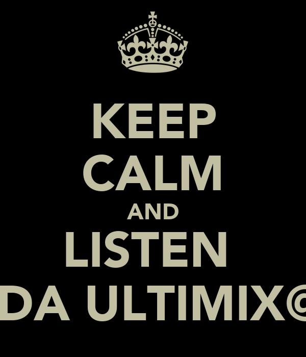 KEEP CALM AND LISTEN  2 DA ULTIMIX@6