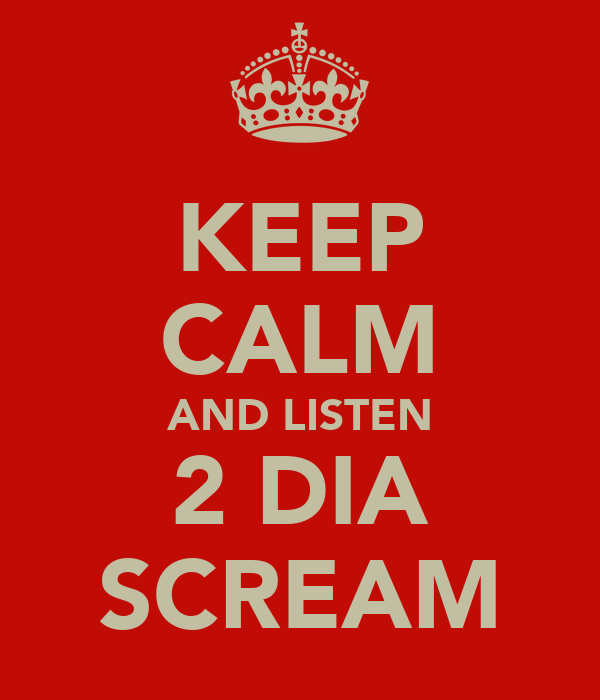 KEEP CALM AND LISTEN 2 DIA SCREAM
