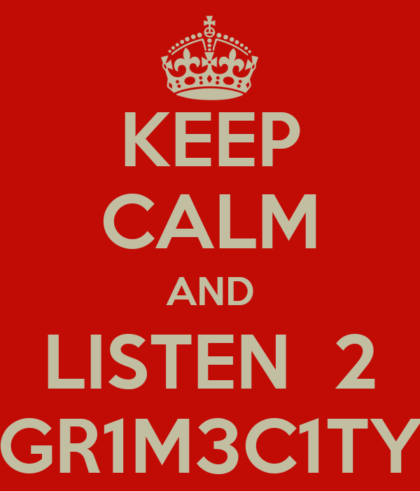 KEEP CALM AND LISTEN  2 GR1M3C1TY