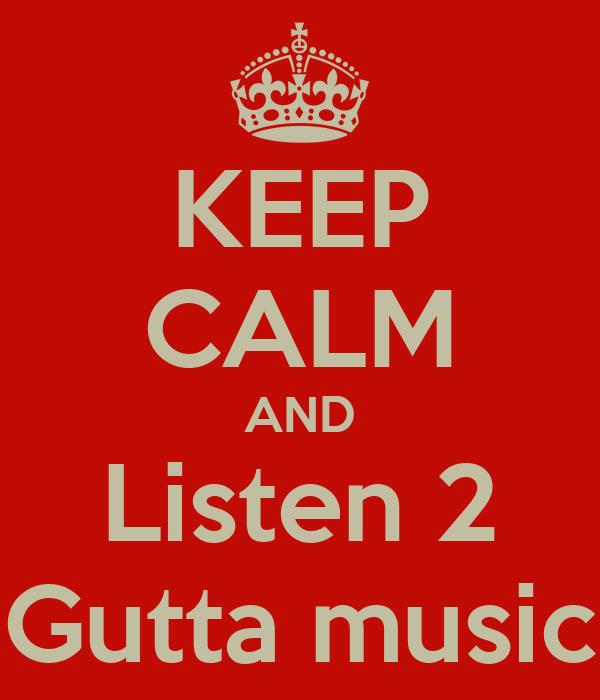 KEEP CALM AND Listen 2 Gutta music