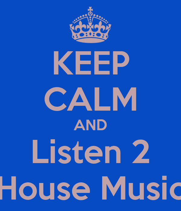 KEEP CALM AND Listen 2 House Music