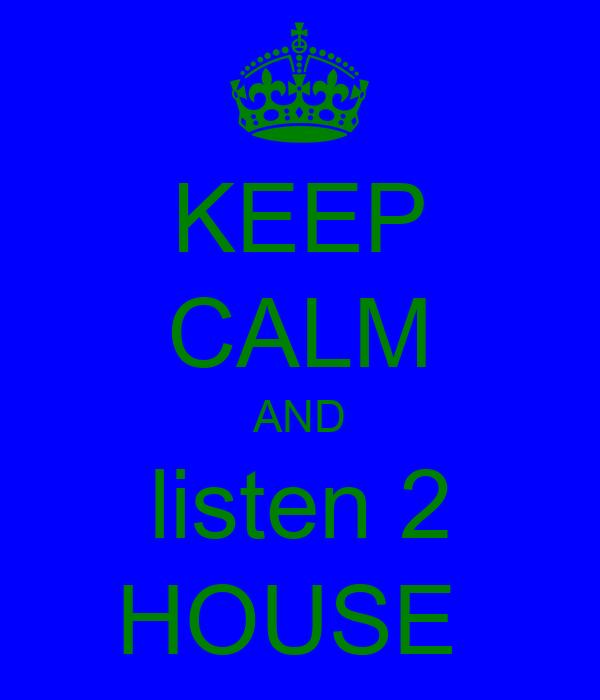 KEEP CALM AND listen 2 HOUSE