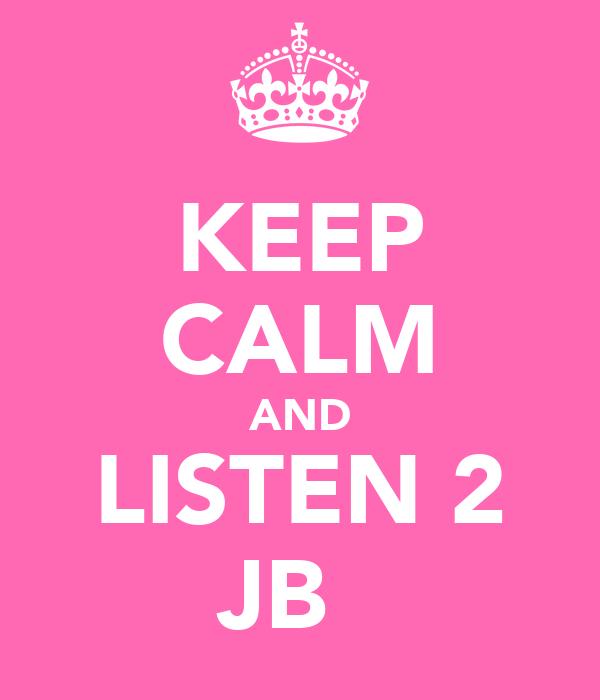 KEEP CALM AND LISTEN 2 JB ♡