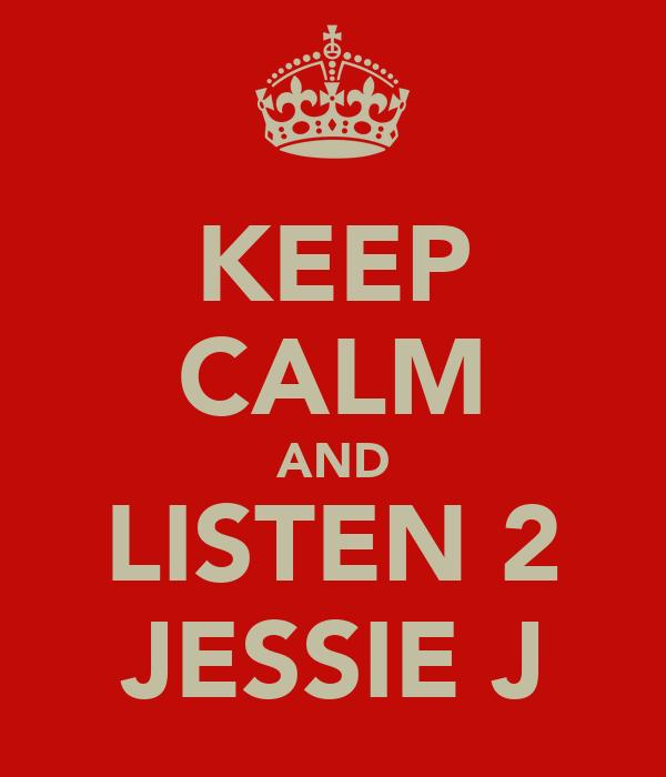 KEEP CALM AND LISTEN 2 JESSIE J