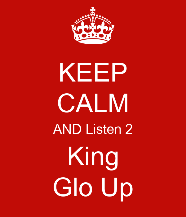 KEEP CALM AND Listen 2 King Glo Up