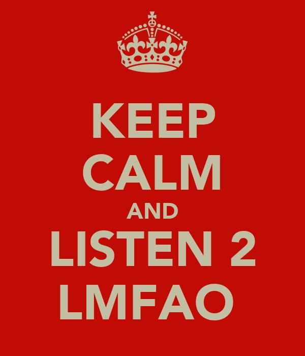 KEEP CALM AND LISTEN 2 LMFAO