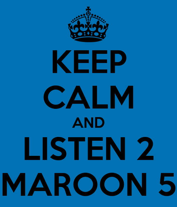 KEEP CALM AND LISTEN 2 MAROON 5