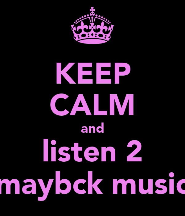 KEEP CALM and listen 2 maybck music
