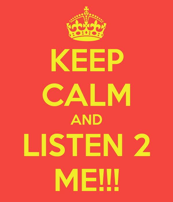 KEEP CALM AND LISTEN 2 ME!!!