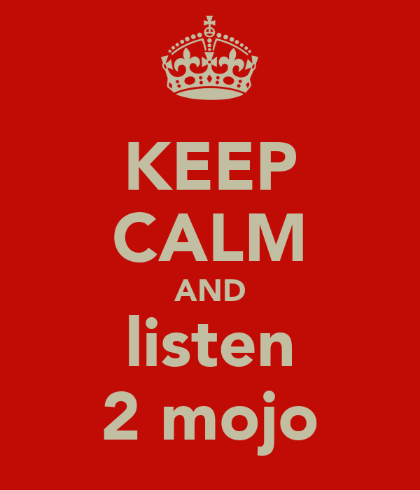 KEEP CALM AND listen 2 mojo
