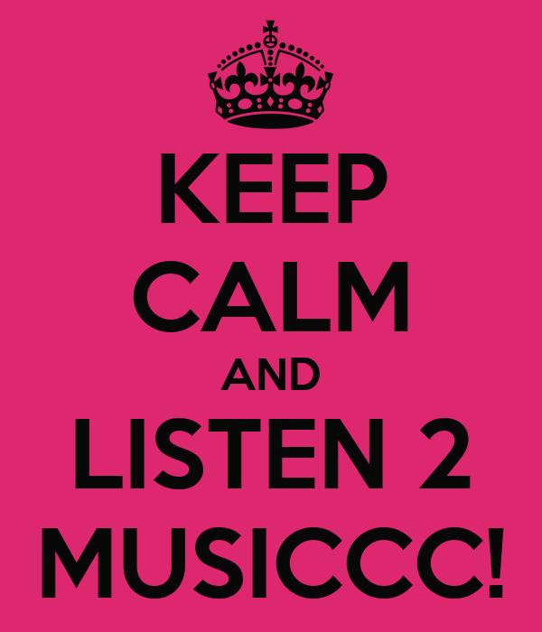 KEEP CALM AND LISTEN 2 MUSICCC!