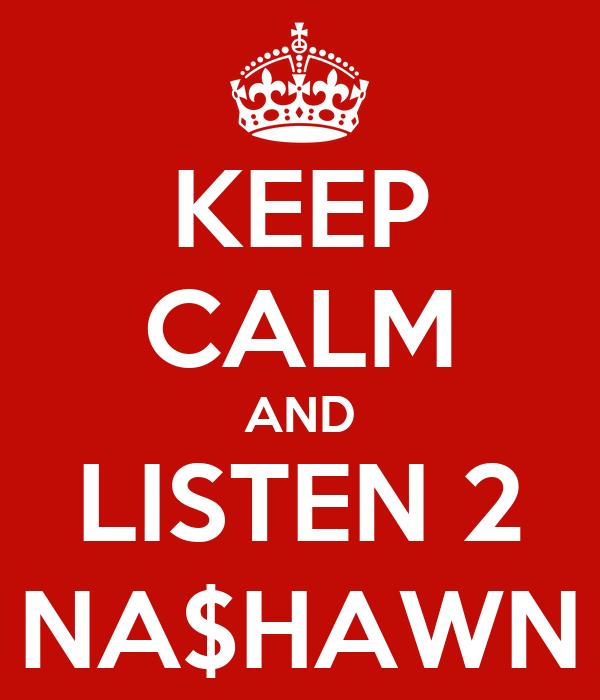 KEEP CALM AND LISTEN 2 NA$HAWN