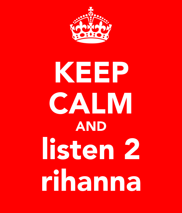 KEEP CALM AND listen 2 rihanna