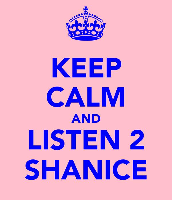 KEEP CALM AND LISTEN 2 SHANICE