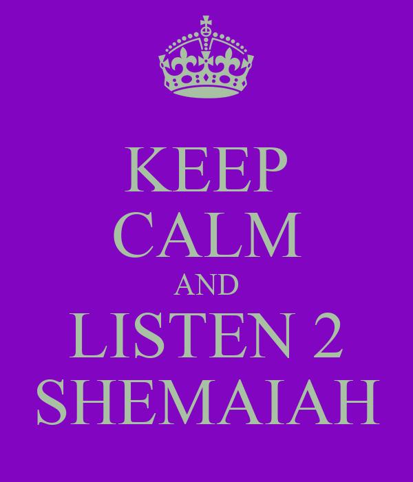 KEEP CALM AND LISTEN 2 SHEMAIAH
