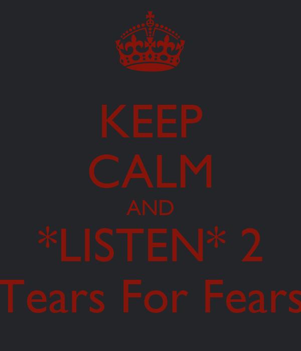 KEEP CALM AND *LISTEN* 2 Tears For Fears