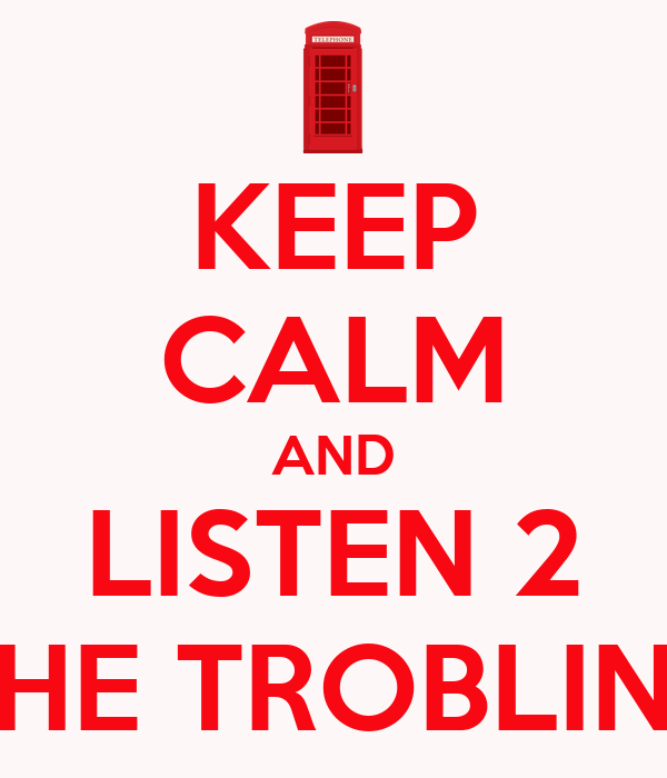 KEEP CALM AND LISTEN 2 THE TROBLINS