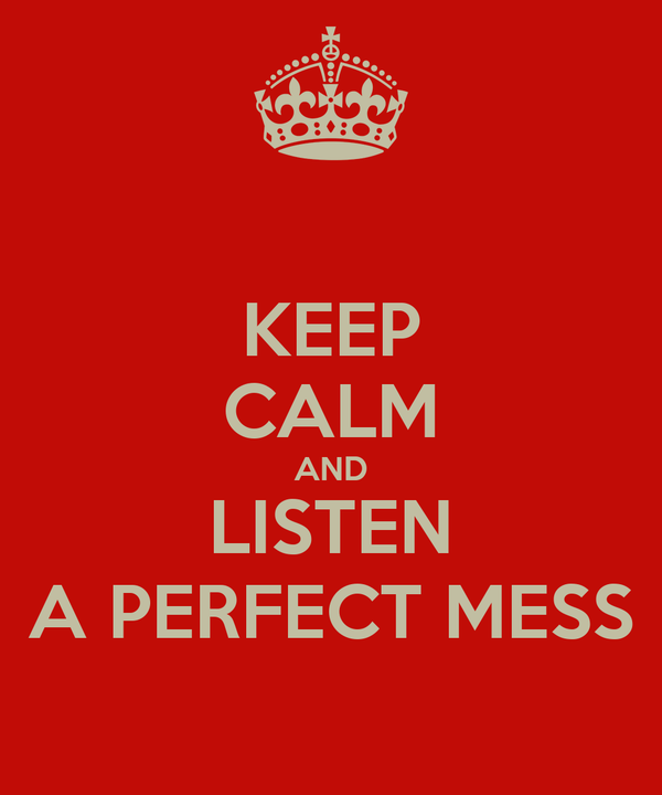KEEP CALM AND LISTEN A PERFECT MESS
