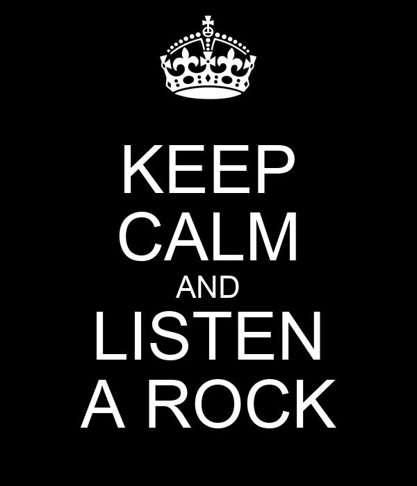 KEEP CALM AND LISTEN A ROCK