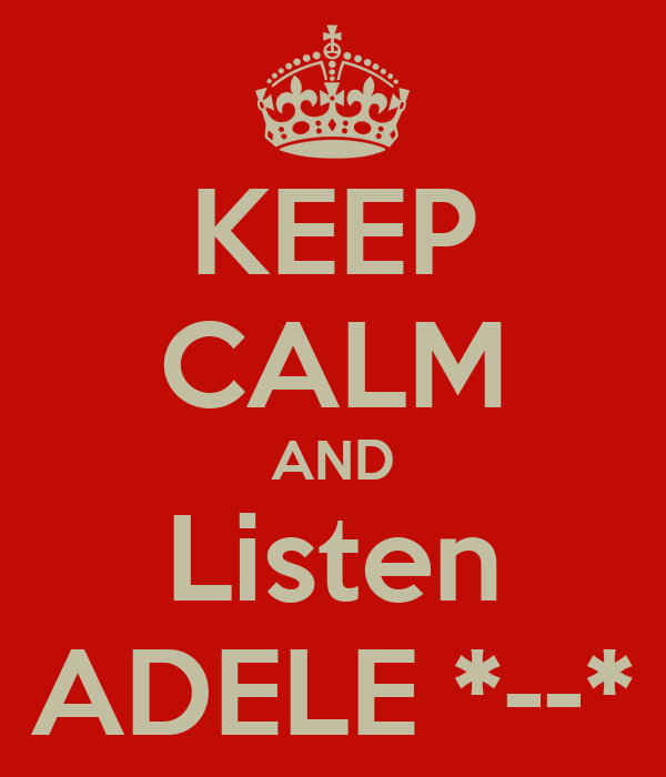 KEEP CALM AND Listen ADELE *--*