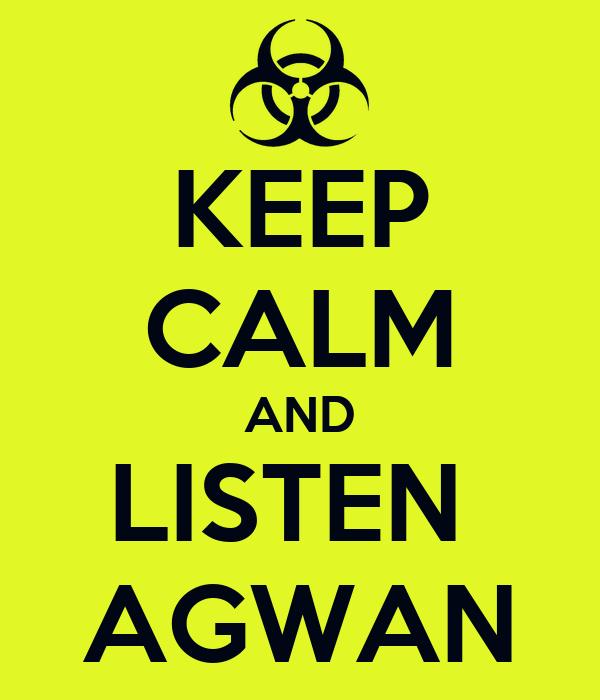 KEEP CALM AND LISTEN  AGWAN