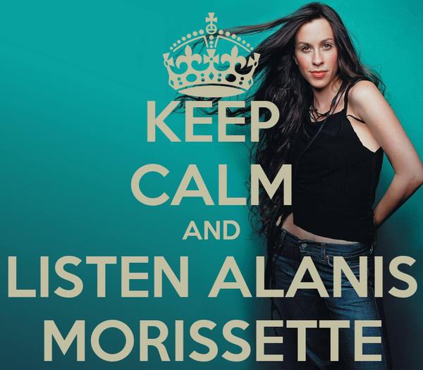 KEEP CALM AND LISTEN ALANIS MORISSETTE