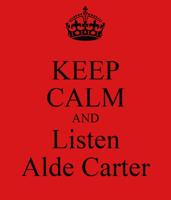 KEEP CALM AND Listen Alde Carter