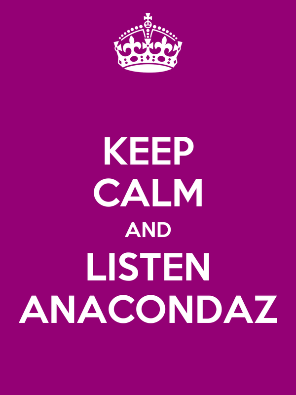 KEEP CALM AND LISTEN ANACONDAZ