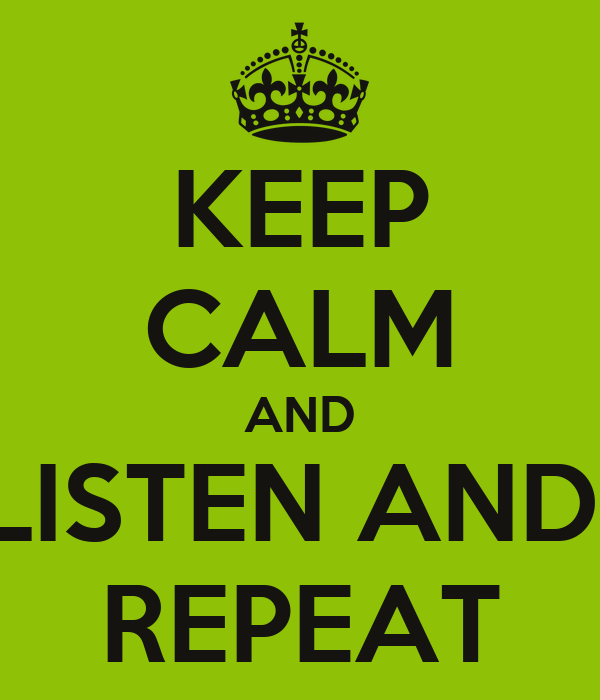 KEEP CALM AND LISTEN AND  REPEAT
