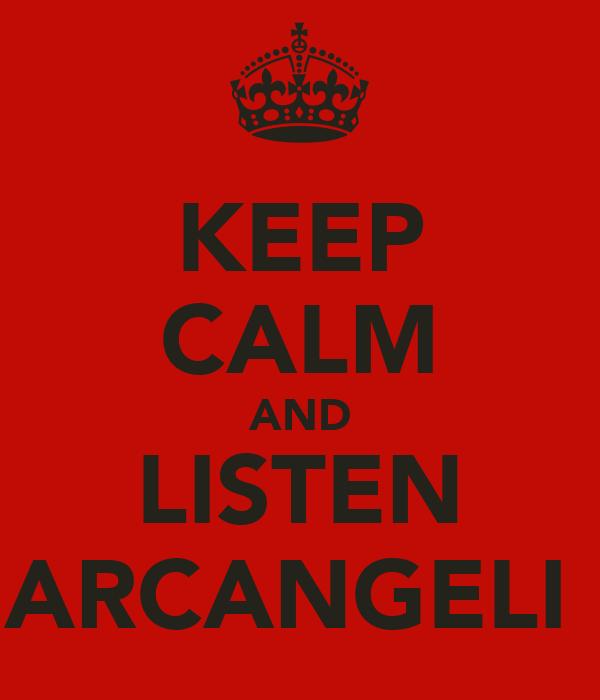 KEEP CALM AND LISTEN ARCANGELI