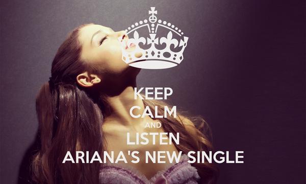 KEEP CALM AND LISTEN ARIANA'S NEW SINGLE