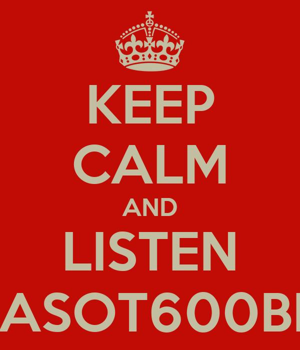 KEEP CALM AND LISTEN #ASOT600BEI