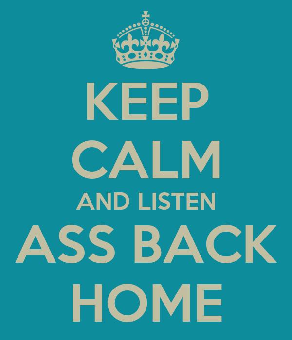 KEEP CALM AND LISTEN ASS BACK HOME