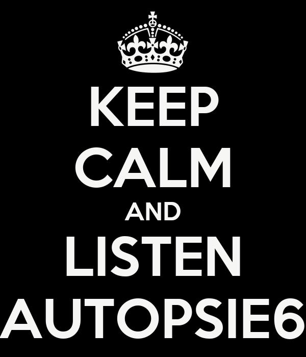 KEEP CALM AND LISTEN AUTOPSIE6