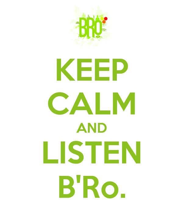 KEEP CALM AND LISTEN B'Ro.