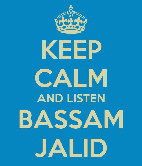 KEEP CALM AND LISTEN BASSAM JALID