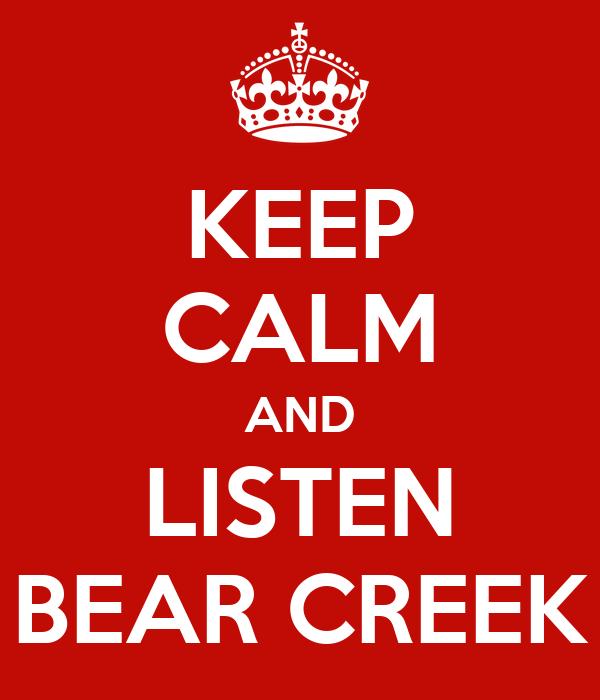 KEEP CALM AND LISTEN BEAR CREEK