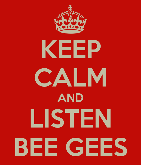 KEEP CALM AND LISTEN BEE GEES