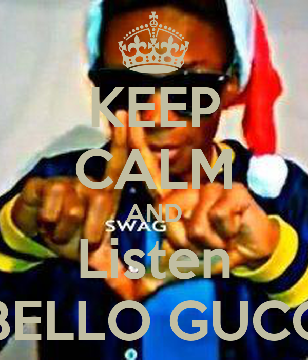 KEEP CALM AND Listen BELLO GUCC