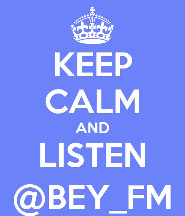 KEEP CALM AND LISTEN @BEY_FM