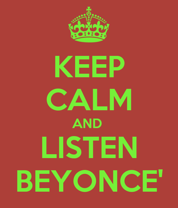 KEEP CALM AND  LISTEN BEYONCE'